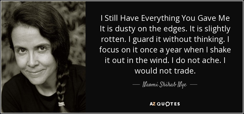 I Still Have Everything You Gave Me It is dusty on the edges. It is slightly rotten. I guard it without thinking. I focus on it once a year when I shake it out in the wind. I do not ache. I would not trade. - Naomi Shihab Nye