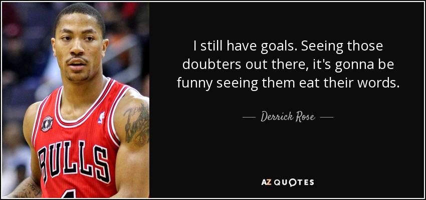 I still have goals. Seeing those doubters out there, it's gonna be funny seeing them eat their words. - Derrick Rose