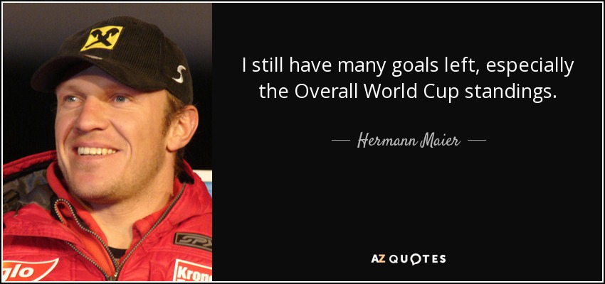 I still have many goals left, especially the Overall World Cup standings. - Hermann Maier