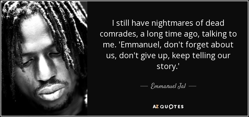 I still have nightmares of dead comrades, a long time ago, talking to me. 'Emmanuel, don't forget about us, don't give up, keep telling our story.' - Emmanuel Jal