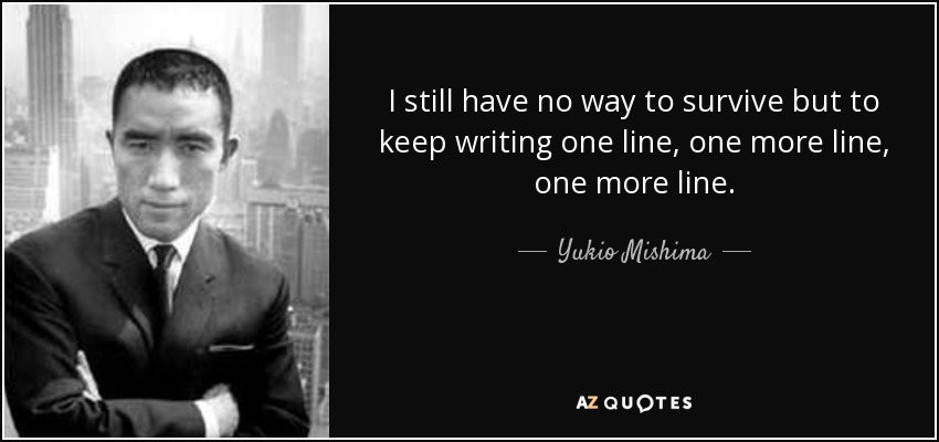 I still have no way to survive but to keep writing one line, one more line, one more line. - Yukio Mishima