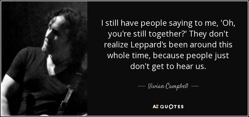 I still have people saying to me, 'Oh, you're still together?' They don't realize Leppard's been around this whole time, because people just don't get to hear us. - Vivian Campbell