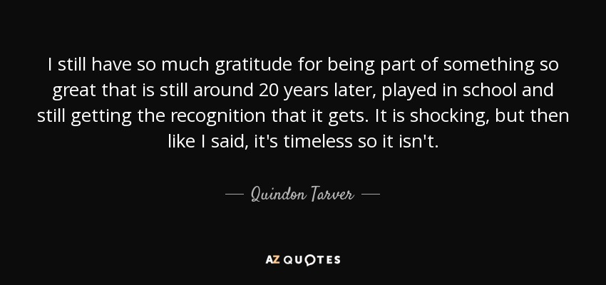 I still have so much gratitude for being part of something so great that is still around 20 years later, played in school and still getting the recognition that it gets. It is shocking, but then like I said, it's timeless so it isn't. - Quindon Tarver