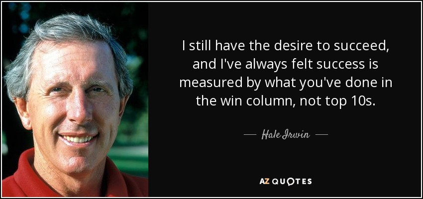 I still have the desire to succeed, and I've always felt success is measured by what you've done in the win column, not top 10s. - Hale Irwin