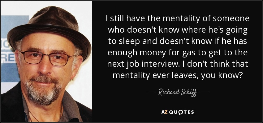 I still have the mentality of someone who doesn't know where he's going to sleep and doesn't know if he has enough money for gas to get to the next job interview. I don't think that mentality ever leaves, you know? - Richard Schiff