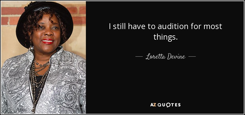 I still have to audition for most things. - Loretta Devine
