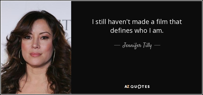 I still haven't made a film that defines who I am. - Jennifer Tilly