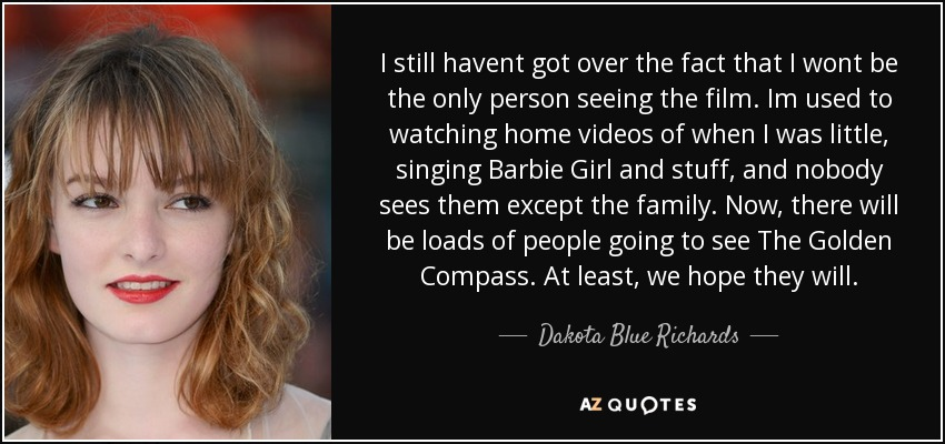 I still havent got over the fact that I wont be the only person seeing the film. Im used to watching home videos of when I was little, singing Barbie Girl and stuff, and nobody sees them except the family. Now, there will be loads of people going to see The Golden Compass. At least, we hope they will. - Dakota Blue Richards