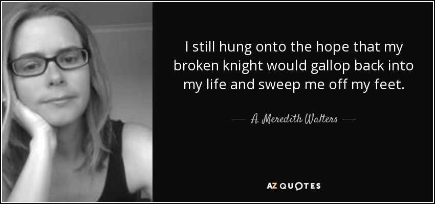 I still hung onto the hope that my broken knight would gallop back into my life and sweep me off my feet. - A. Meredith Walters