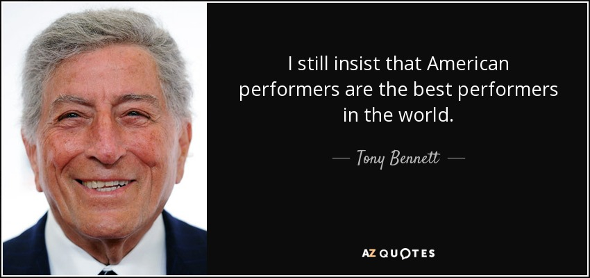 I still insist that American performers are the best performers in the world. - Tony Bennett