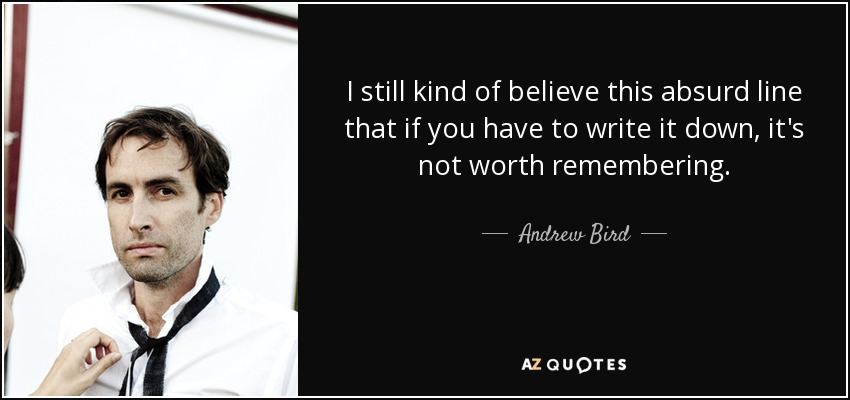 I still kind of believe this absurd line that if you have to write it down, it's not worth remembering. - Andrew Bird