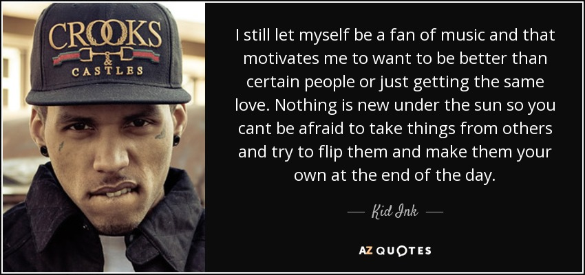 I still let myself be a fan of music and that motivates me to want to be better than certain people or just getting the same love. Nothing is new under the sun so you cant be afraid to take things from others and try to flip them and make them your own at the end of the day. - Kid Ink