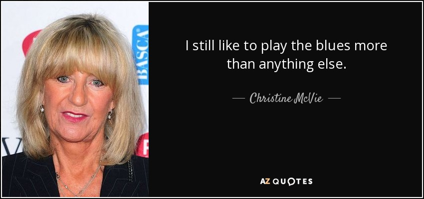 I still like to play the blues more than anything else. - Christine McVie