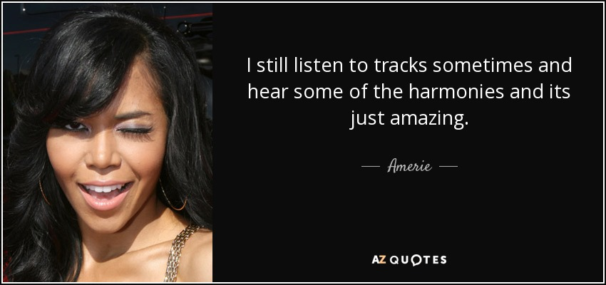 I still listen to tracks sometimes and hear some of the harmonies and its just amazing. - Amerie