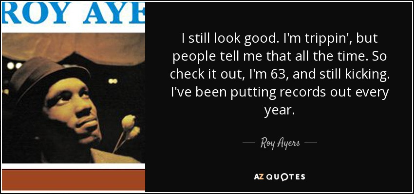 I still look good. I'm trippin', but people tell me that all the time. So check it out, I'm 63, and still kicking. I've been putting records out every year. - Roy Ayers