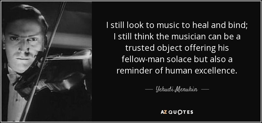 I still look to music to heal and bind; I still think the musician can be a trusted object offering his fellow-man solace but also a reminder of human excellence. - Yehudi Menuhin