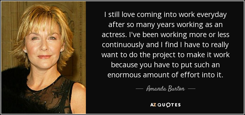 I still love coming into work everyday after so many years working as an actress. I've been working more or less continuously and I find I have to really want to do the project to make it work because you have to put such an enormous amount of effort into it. - Amanda Burton