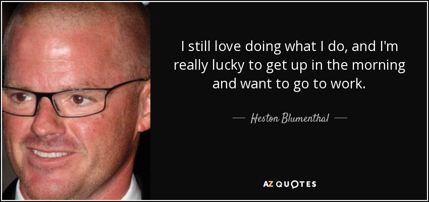 I still love doing what I do, and I'm really lucky to get up in the morning and want to go to work. - Heston Blumenthal