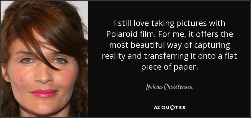 I still love taking pictures with Polaroid film. For me, it offers the most beautiful way of capturing reality and transferring it onto a flat piece of paper. - Helena Christensen