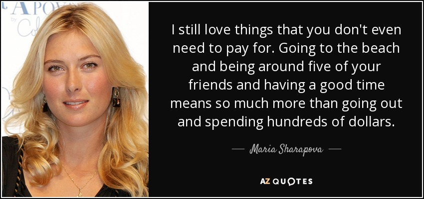 I still love things that you don't even need to pay for. Going to the beach and being around five of your friends and having a good time means so much more than going out and spending hundreds of dollars. - Maria Sharapova