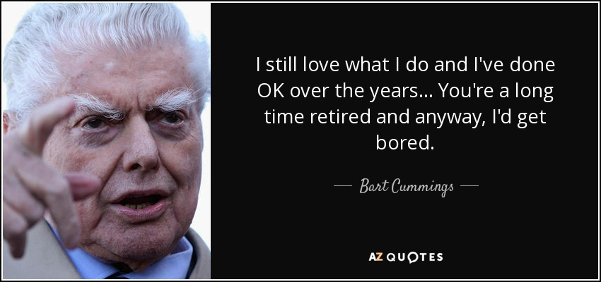 I still love what I do and I've done OK over the years ... You're a long time retired and anyway, I'd get bored. - Bart Cummings