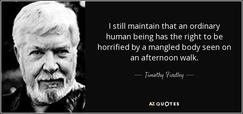 I still maintain that an ordinary human being has the right to be horrified by a mangled body seen on an afternoon walk. - Timothy Findley
