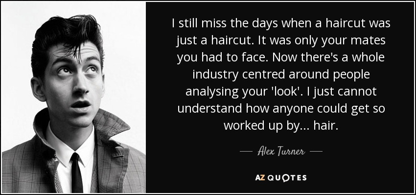 I still miss the days when a haircut was just a haircut. It was only your mates you had to face. Now there's a whole industry centred around people analysing your 'look'. I just cannot understand how anyone could get so worked up by... hair. - Alex Turner