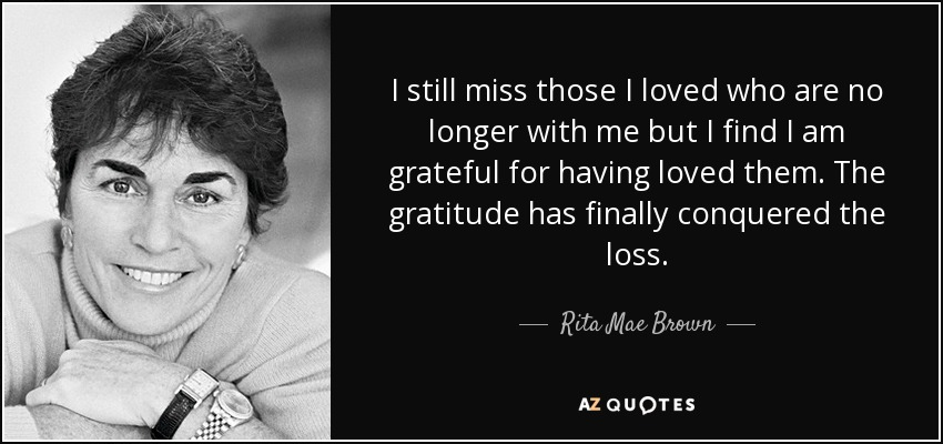 I still miss those I loved who are no longer with me but I find I am grateful for having loved them. The gratitude has finally conquered the loss. - Rita Mae Brown