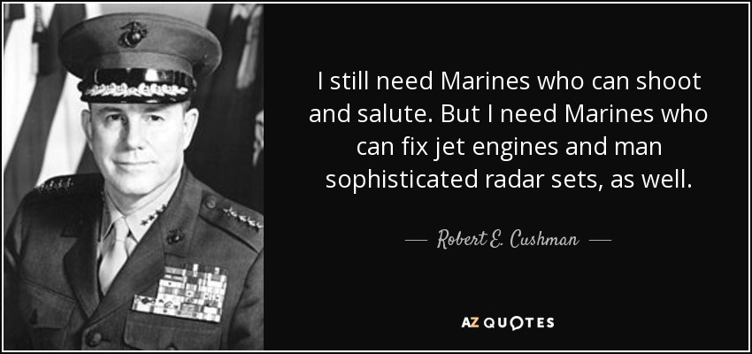 I still need Marines who can shoot and salute. But I need Marines who can fix jet engines and man sophisticated radar sets, as well. - Robert E. Cushman, Jr.