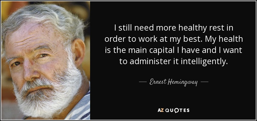 I still need more healthy rest in order to work at my best. My health is the main capital I have and I want to administer it intelligently. - Ernest Hemingway