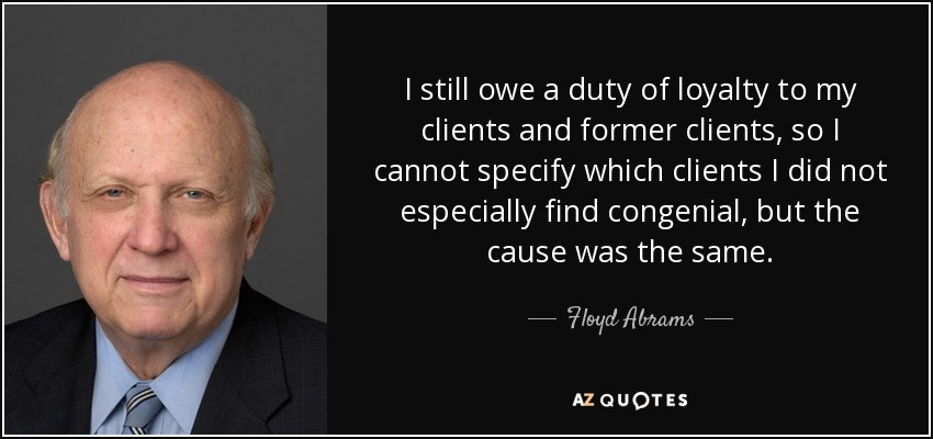 I still owe a duty of loyalty to my clients and former clients, so I cannot specify which clients I did not especially find congenial, but the cause was the same. - Floyd Abrams