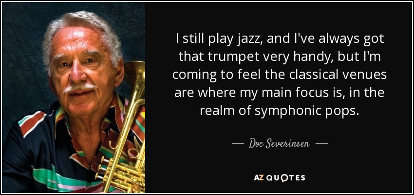 I still play jazz, and I've always got that trumpet very handy, but I'm coming to feel the classical venues are where my main focus is, in the realm of symphonic pops. - Doc Severinsen