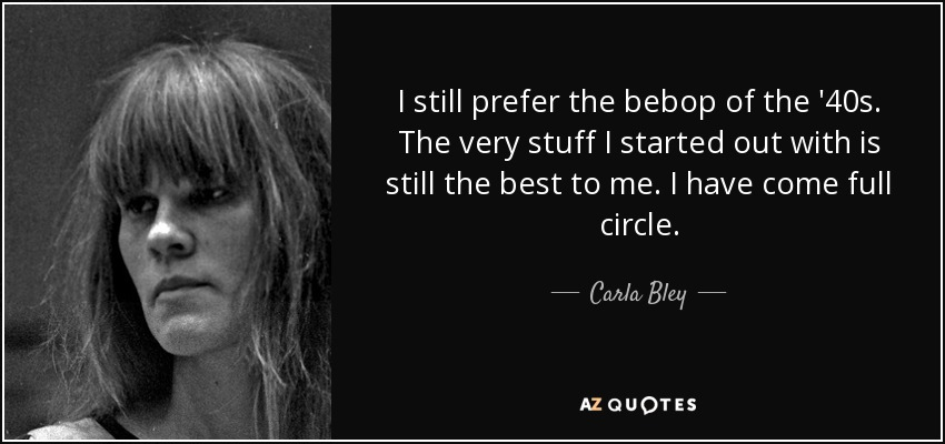 I still prefer the bebop of the '40s. The very stuff I started out with is still the best to me. I have come full circle. - Carla Bley