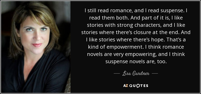 I still read romance, and I read suspense. I read them both. And part of it is, I like stories with strong characters, and I like stories where there's closure at the end. And I like stories where there's hope. That's a kind of empowerment. I think romance novels are very empowering, and I think suspense novels are, too. - Lisa Gardner