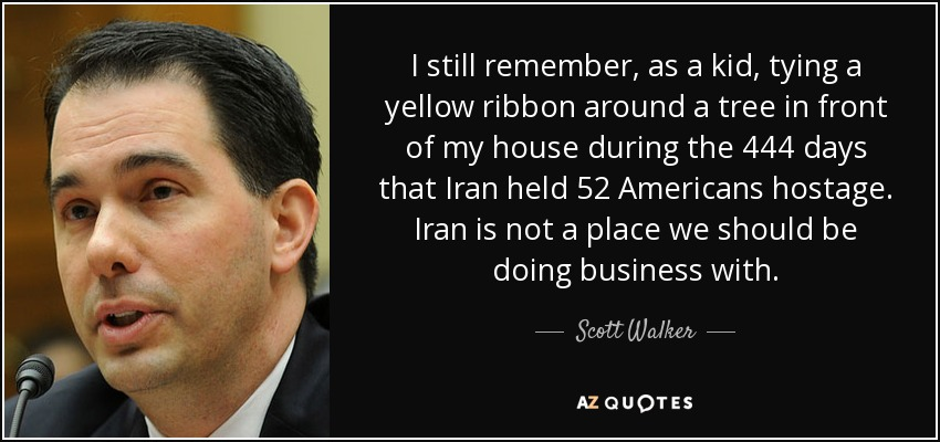 I still remember, as a kid, tying a yellow ribbon around a tree in front of my house during the 444 days that Iran held 52 Americans hostage. Iran is not a place we should be doing business with. - Scott Walker