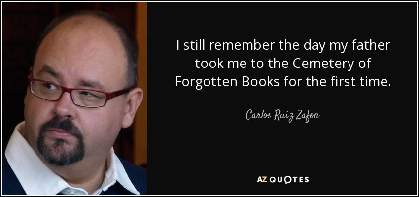 I still remember the day my father took me to the Cemetery of Forgotten Books for the first time. - Carlos Ruiz Zafon