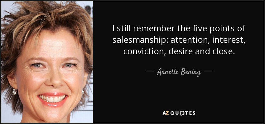 I still remember the five points of salesmanship: attention, interest, conviction, desire and close. - Annette Bening