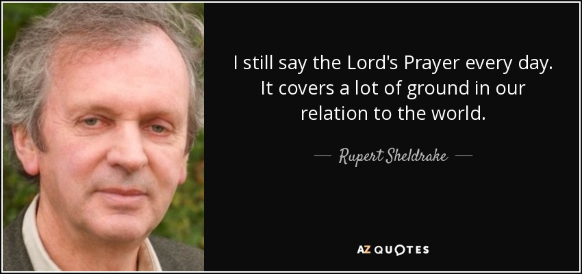 I still say the 'Lord's Prayer' every day. It covers a lot of ground in our relation to the world. - Rupert Sheldrake