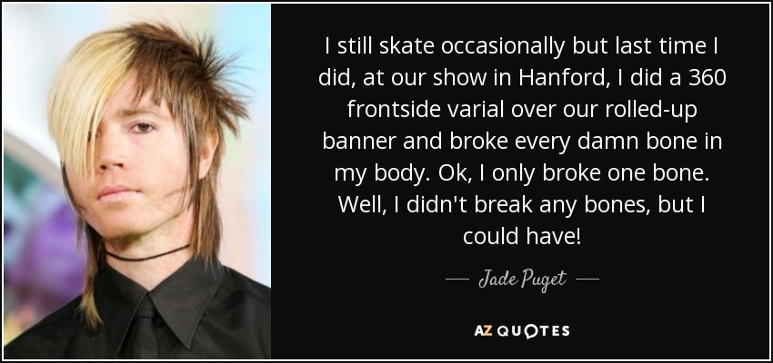 I still skate occasionally but last time I did, at our show in Hanford, I did a 360 frontside varial over our rolled-up banner and broke every damn bone in my body. Ok, I only broke one bone. Well, I didn't break any bones, but I could have! - Jade Puget