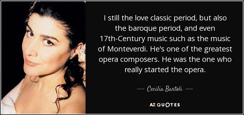 I still the love classic period, but also the baroque period, and even 17th-Century music such as the music of Monteverdi. He's one of the greatest opera composers. He was the one who really started the opera. - Cecilia Bartoli