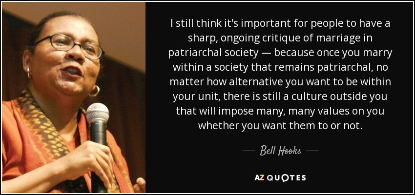 I still think it's important for people to have a sharp, ongoing critique of marriage in patriarchal society — because once you marry within a society that remains patriarchal, no matter how alternative you want to be within your unit, there is still a culture outside you that will impose many, many values on you whether you want them to or not. - Bell Hooks