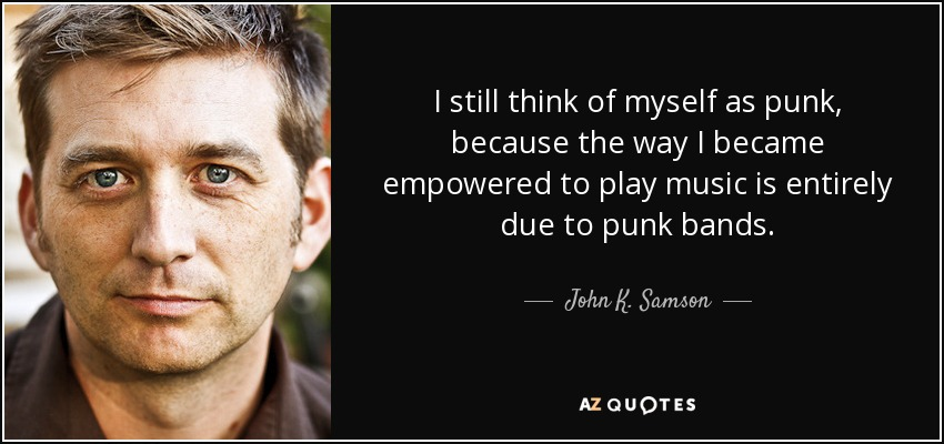 I still think of myself as punk, because the way I became empowered to play music is entirely due to punk bands. - John K. Samson