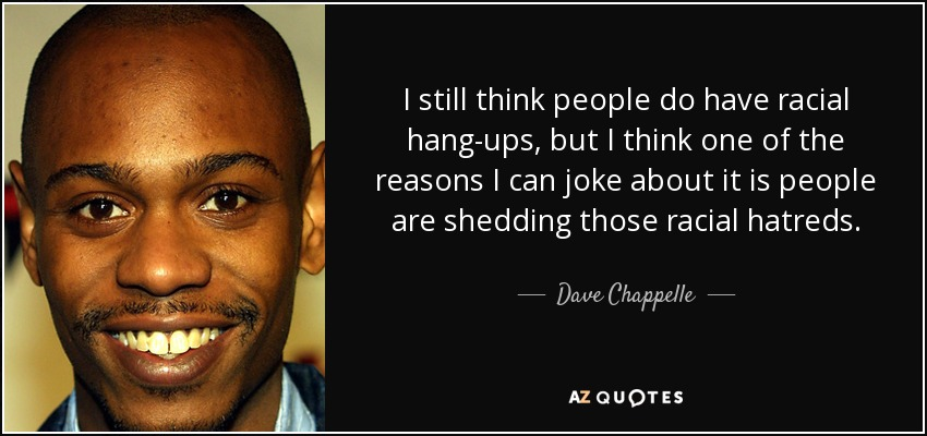 I still think people do have racial hang-ups, but I think one of the reasons I can joke about it is people are shedding those racial hatreds. - Dave Chappelle