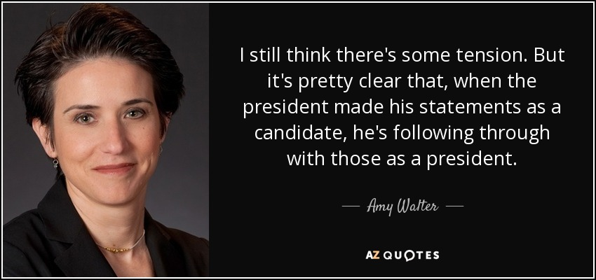 I still think there's some tension . But it's pretty clear that, when the president made his statements as a candidate, he's following through with those as a president. - Amy Walter