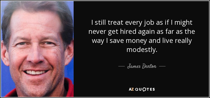 I still treat every job as if I might never get hired again as far as the way I save money and live really modestly. - James Denton