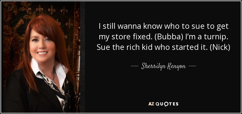 I still wanna know who to sue to get my store fixed. (Bubba) I'm a turnip. Sue the rich kid who started it. (Nick) - Sherrilyn Kenyon