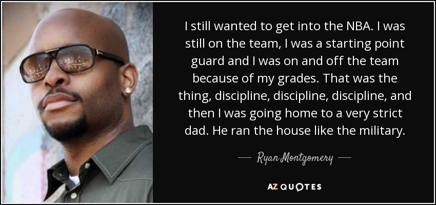 I still wanted to get into the NBA. I was still on the team, I was a starting point guard and I was on and off the team because of my grades. That was the thing, discipline, discipline, discipline, and then I was going home to a very strict dad. He ran the house like the military. - Ryan Montgomery