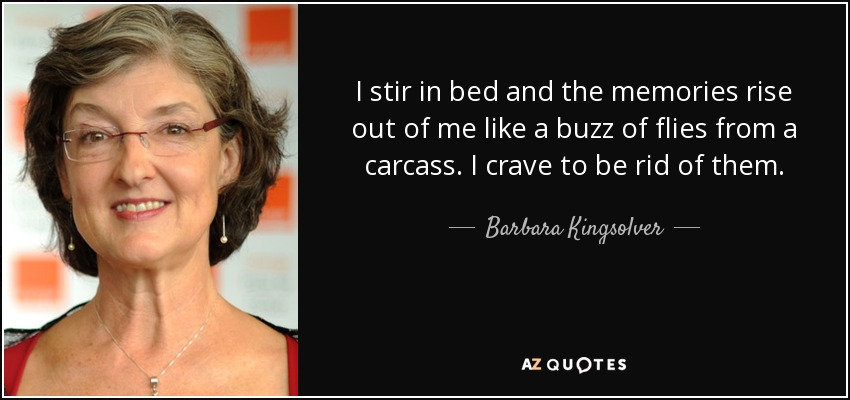 ...I stir in bed and the memories rise out of me like a buzz of flies from a carcass. I crave to be rid of them... - Barbara Kingsolver
