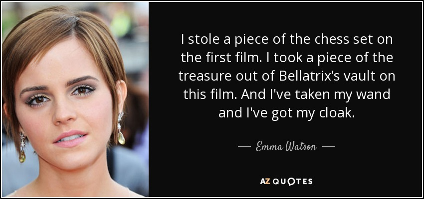I stole a piece of the chess set on the first film. I took a piece of the treasure out of Bellatrix's vault on this film. And I've taken my wand and I've got my cloak. - Emma Watson