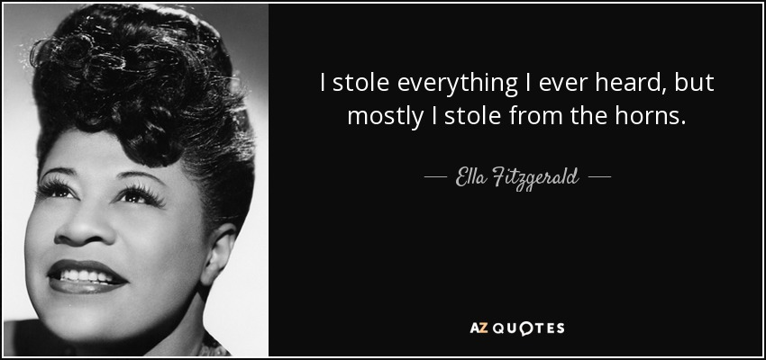 I stole everything I ever heard, but mostly I stole from the horns. - Ella Fitzgerald